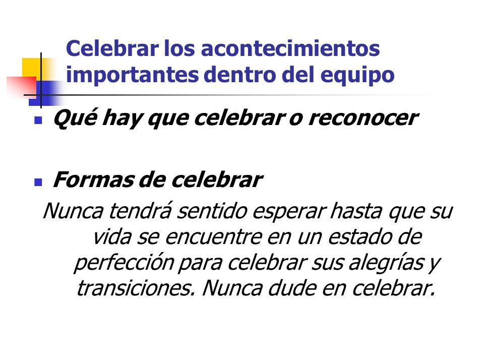 Celebrar los acontecimientos importantes dentro del equipo Qué hay que celebrar o reconocer Formas de celebrar Nunca tendrá sentido esperar hasta que su vida se encuentre en un estado de perfección para celebrar sus alegrías y transiciones.