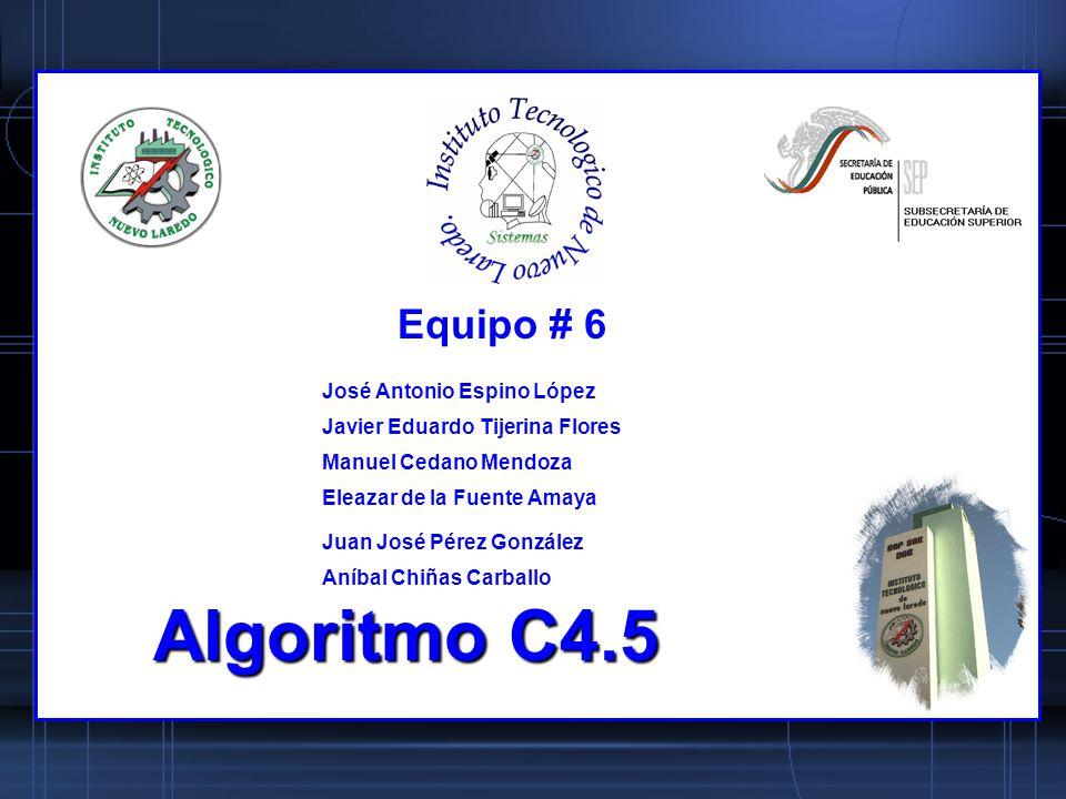 Algoritmo C4.5 José Antonio Espino López Javier Eduardo Tijerina Flores Manuel Cedano Mendoza Eleazar de la Fuente Amaya Juan José Pérez González Aníb
