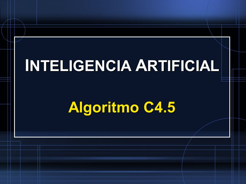 I NTELIGENCIA A RTIFICIAL Algoritmo C4.5