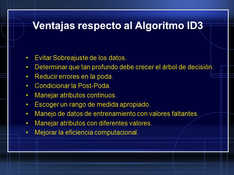 Ventajas respecto al Algoritmo ID3 Evitar Sobreajuste de los datos. Determinar que tan profundo debe crecer el árbol de decisión. Reducir errores en l