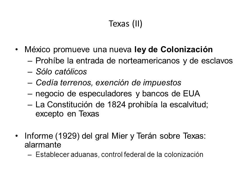 Texas (II) México promueve una nueva ley de Colonización –Prohíbe la entrada de norteamericanos y de esclavos –Sólo católicos –Cedía terrenos, exención de impuestos –negocio de especuladores y bancos de EUA –La Constitución de 1824 prohibía la escalvitud; excepto en Texas Informe (1929) del gral Mier y Terán sobre Texas: alarmante –Establecer aduanas, control federal de la colonización