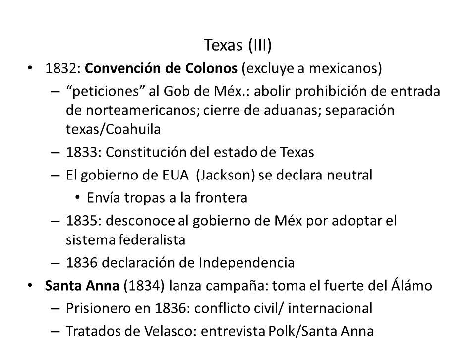 Texas (III) 1832: Convención de Colonos (excluye a mexicanos) – peticiones al Gob de Méx.: abolir prohibición de entrada de norteamericanos; cierre de aduanas; separación texas/Coahuila – 1833: Constitución del estado de Texas – El gobierno de EUA (Jackson) se declara neutral Envía tropas a la frontera – 1835: desconoce al gobierno de Méx por adoptar el sistema federalista – 1836 declaración de Independencia Santa Anna (1834) lanza campaña: toma el fuerte del Álámo – Prisionero en 1836: conflicto civil/ internacional – Tratados de Velasco: entrevista Polk/Santa Anna