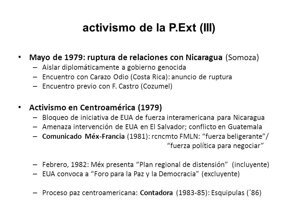 activismo de la P.Ext (IV) Consideraciones estratégicas: – Objetivo: estabilidad regional – Evitar riesgo de intervención de EUA (subversión comunista) – Aislar conflicto regional de confrontación este –oeste – Moderar solidaridad de Cuba – Nicaragua: no radicalizar su revolución – El Salvador: negociación política – Prevenir escalamiento conflicto en Guatemala: COMAR – Puente de comunicación regional – (1980) Acuerdo de San José: Méx/Venezuela provén petróleo Cumbre de Cancún (1981): NOEI – Capacidad de convocatoria internacional: 22 jefes de Edo.