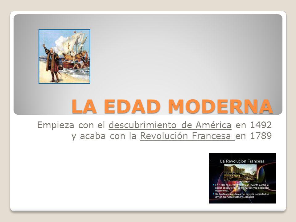 LA EDAD MODERNA Empieza con el descubrimiento de América en 1492 y acaba con la Revolución Francesa en 1789