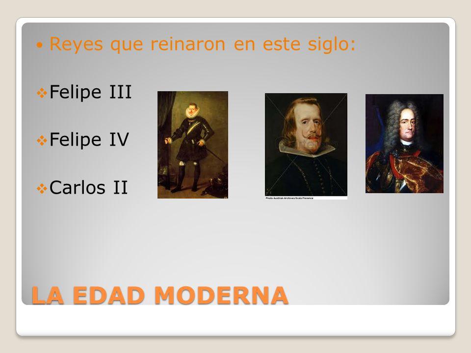LA EDAD MODERNA Reyes que reinaron en este siglo: Felipe III Felipe IV Carlos II