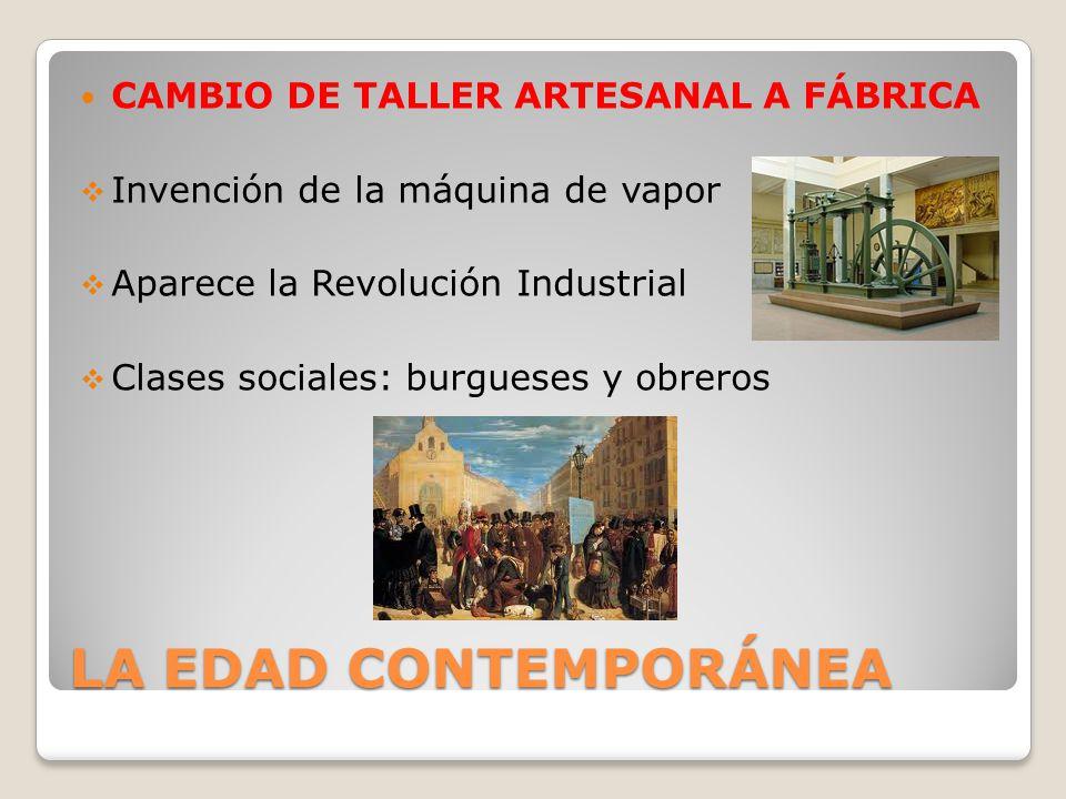 LA EDAD CONTEMPORÁNEA CAMBIO DE TALLER ARTESANAL A FÁBRICA Invención de la máquina de vapor Aparece la Revolución Industrial Clases sociales: burguese