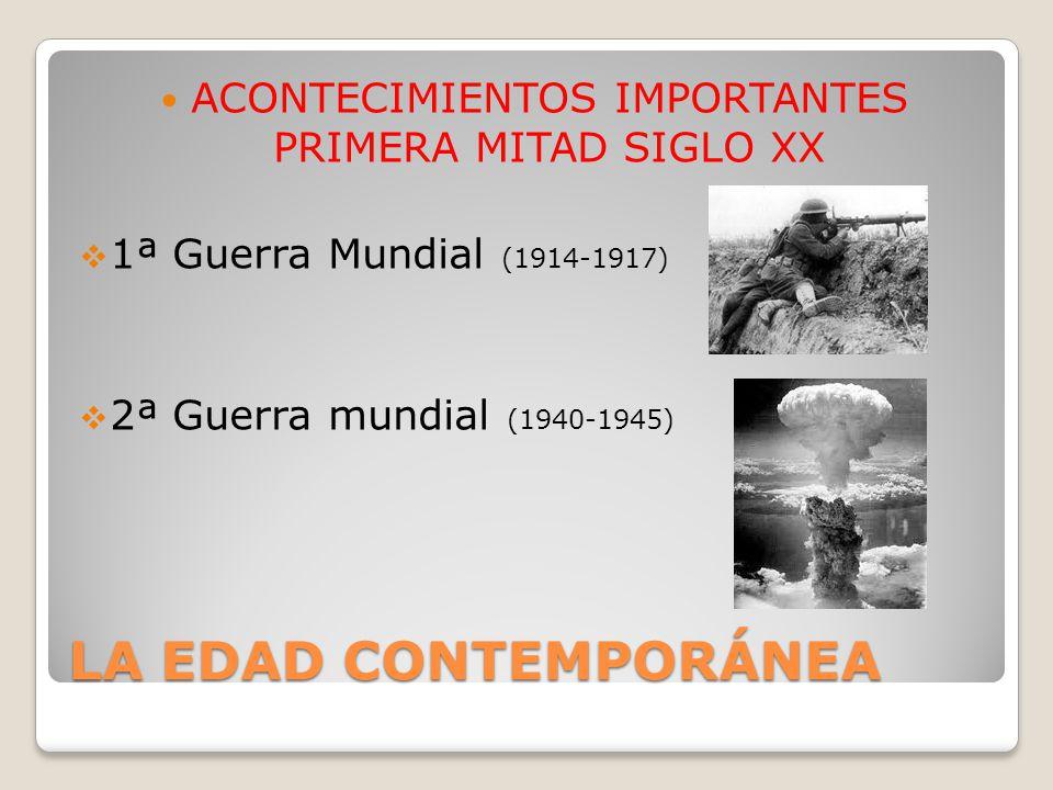 LA EDAD CONTEMPORÁNEA ACONTECIMIENTOS IMPORTANTES PRIMERA MITAD SIGLO XX 1ª Guerra Mundial (1914-1917) 2ª Guerra mundial (1940-1945)