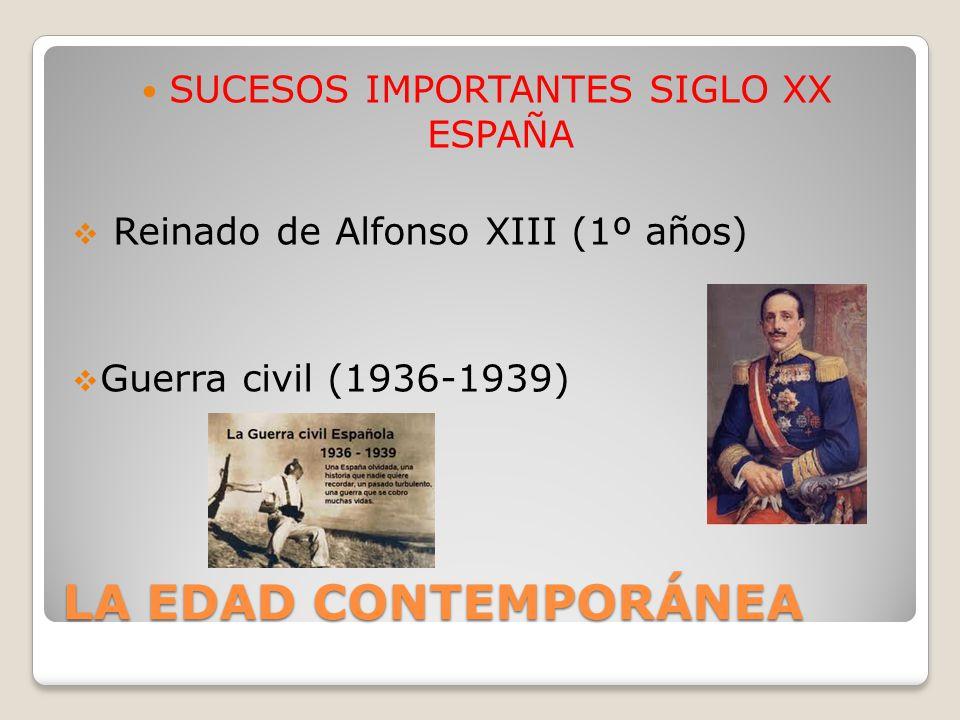 LA EDAD CONTEMPORÁNEA SUCESOS IMPORTANTES SIGLO XX ESPAÑA Reinado de Alfonso XIII (1º años) Guerra civil (1936-1939)