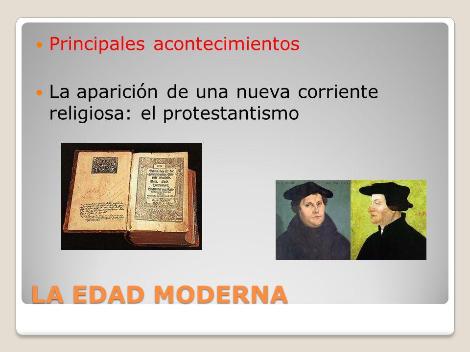 LA EDAD MODERNA Principales acontecimientos La aparición de una nueva corriente religiosa: el protestantismo