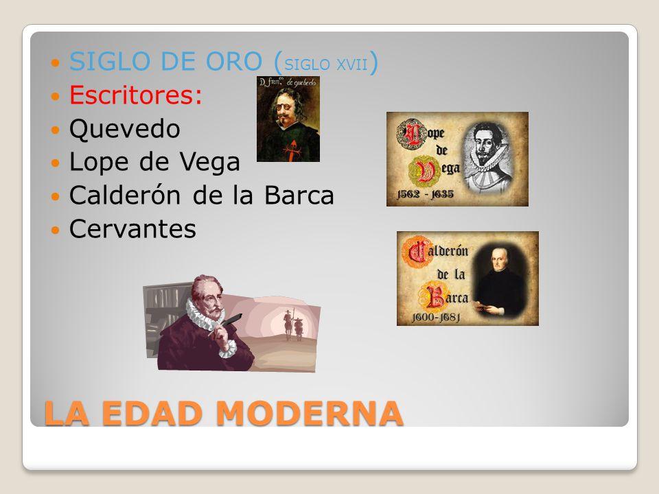 LA EDAD MODERNA SIGLO DE ORO ( SIGLO XVII ) Escritores: Quevedo Lope de Vega Calderón de la Barca Cervantes
