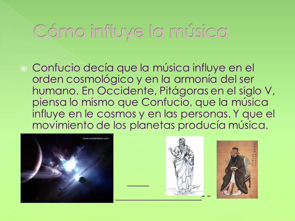 Confucio decía que la música influye en el orden cosmológico y en la armonía del ser humano. En Occidente, Pitágoras en el siglo V, piensa lo mismo qu