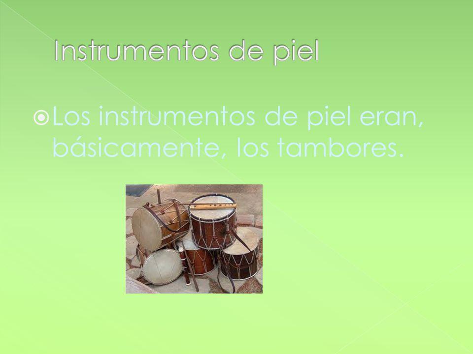 Los instrumentos de piel eran, básicamente, los tambores.