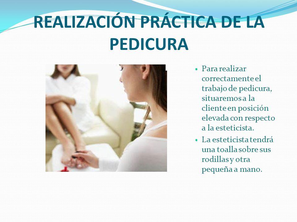 REALIZACIÓN PRÁCTICA DE LA PEDICURA Para realizar correctamente el trabajo de pedicura, situaremos a la cliente en posición elevada con respecto a la