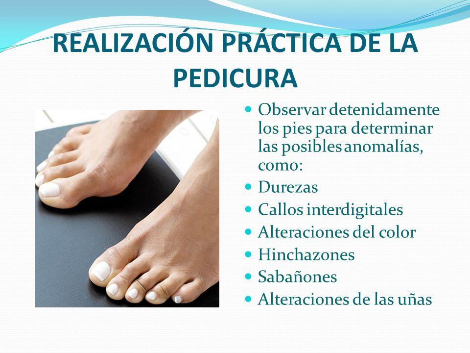 REALIZACIÓN PRÁCTICA DE LA PEDICURA Observar detenidamente los pies para determinar las posibles anomalías, como: Durezas Callos interdigitales Altera