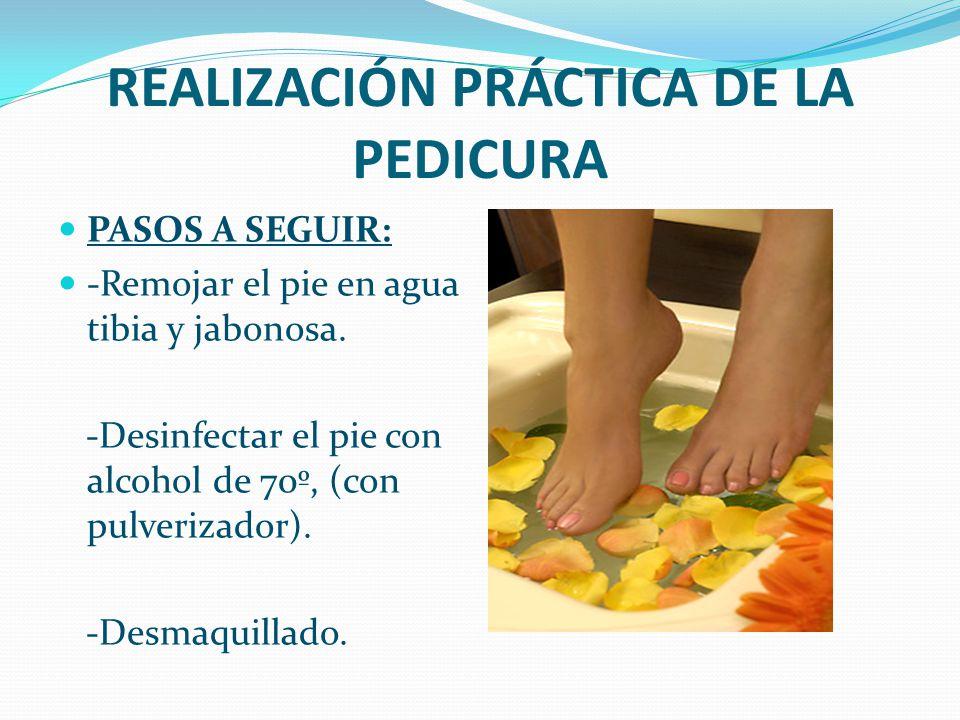 REALIZACIÓN PRÁCTICA DE LA PEDICURA PASOS A SEGUIR: -Remojar el pie en agua tibia y jabonosa. -Desinfectar el pie con alcohol de 70º, (con pulverizado