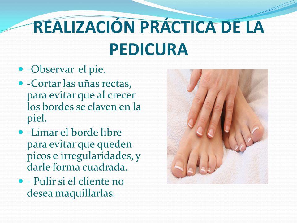 REALIZACIÓN PRÁCTICA DE LA PEDICURA -Observar el pie. -Cortar las uñas rectas, para evitar que al crecer los bordes se claven en la piel. -Limar el bo