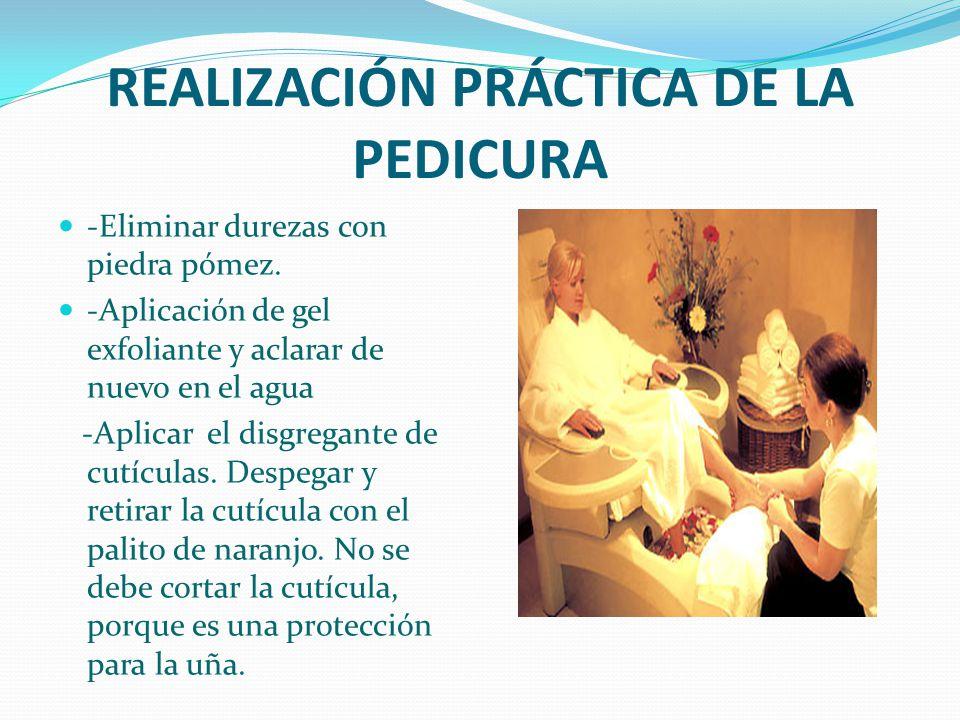 REALIZACIÓN PRÁCTICA DE LA PEDICURA -Eliminar durezas con piedra pómez. -Aplicación de gel exfoliante y aclarar de nuevo en el agua -Aplicar el disgre