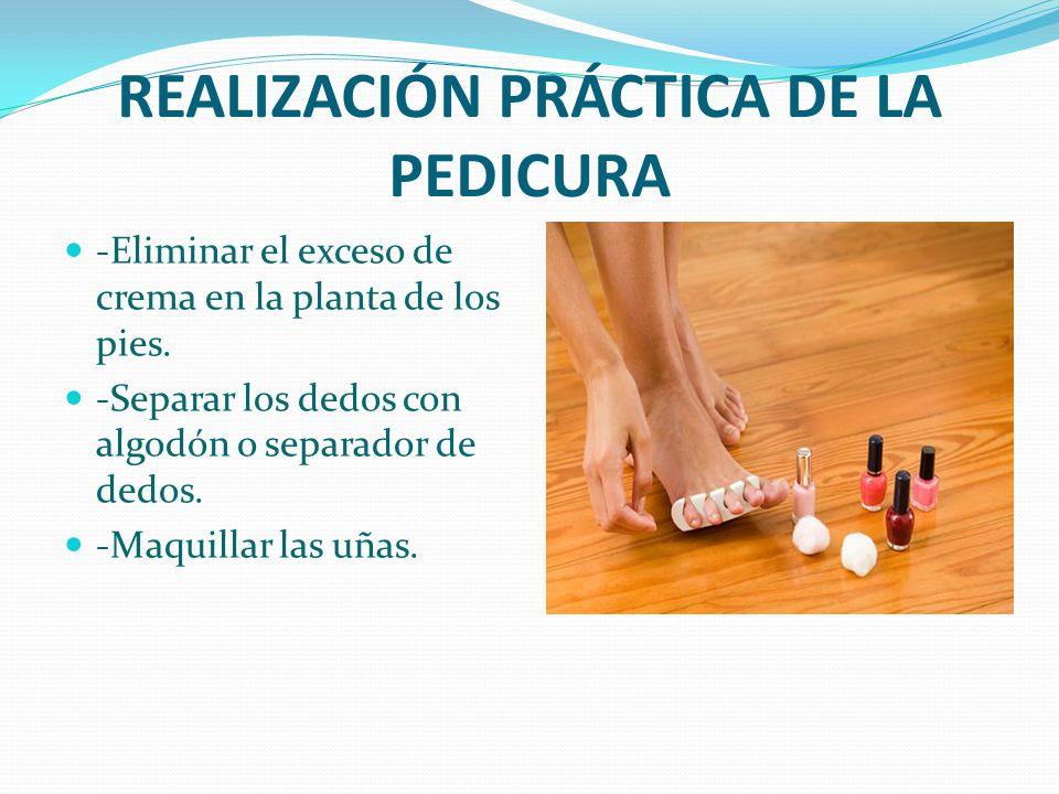 REALIZACIÓN PRÁCTICA DE LA PEDICURA -Eliminar el exceso de crema en la planta de los pies. -Separar los dedos con algodón o separador de dedos. -Maqui