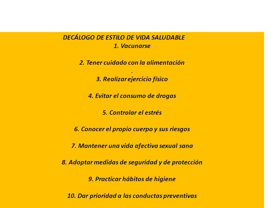 DECÁLOGO DE ESTILO DE VIDA SALUDABLE 1. Vacunarse 2. Tener cuidado con la alimentación. 3. Realizar ejercicio físico 4. Evitar el consumo de drogas 5.