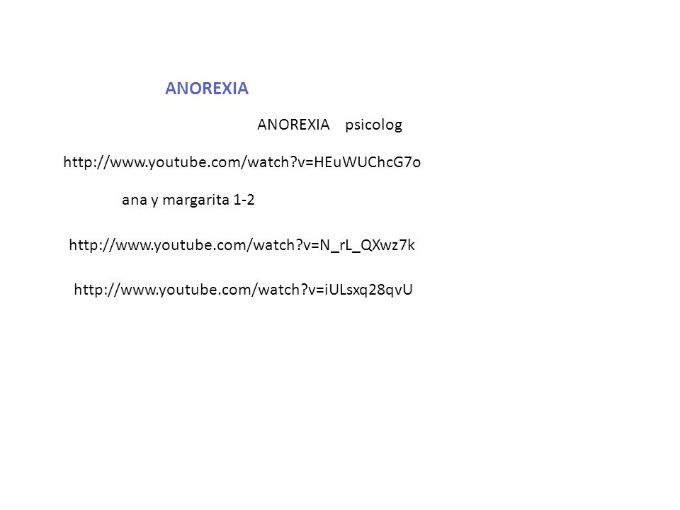 ANOREXIA http://www.youtube.com/watch?v=HEuWUChcG7o ANOREXIA psicolog http://www.youtube.com/watch?v=N_rL_QXwz7k ana y margarita 1-2 http://www.youtub