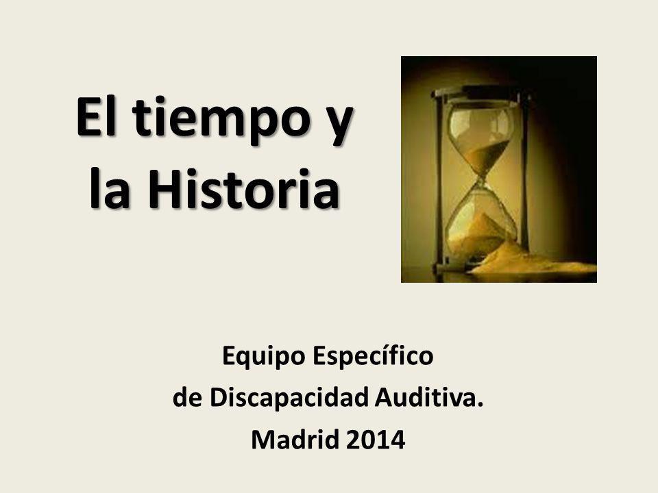 El tiempo y la Historia Equipo Específico de Discapacidad Auditiva. Madrid 2014
