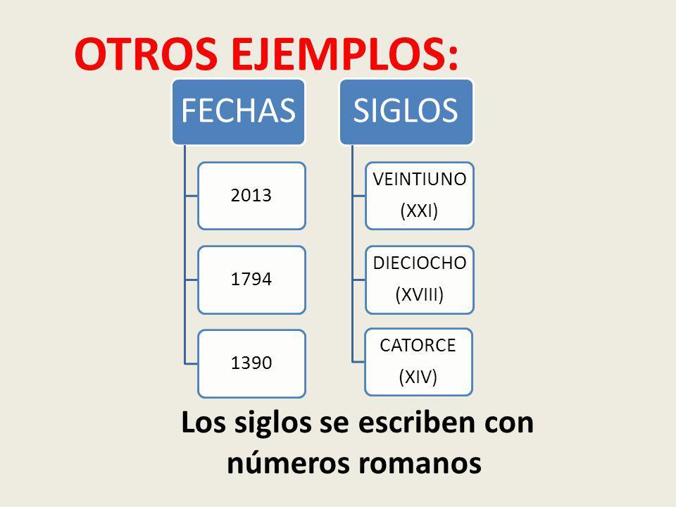 FECHAS 201317941390 SIGLOS VEINTIUNO (XXI) DIECIOCHO (XVIII) CATORCE (XIV) OTROS EJEMPLOS: Los siglos se escriben con números romanos