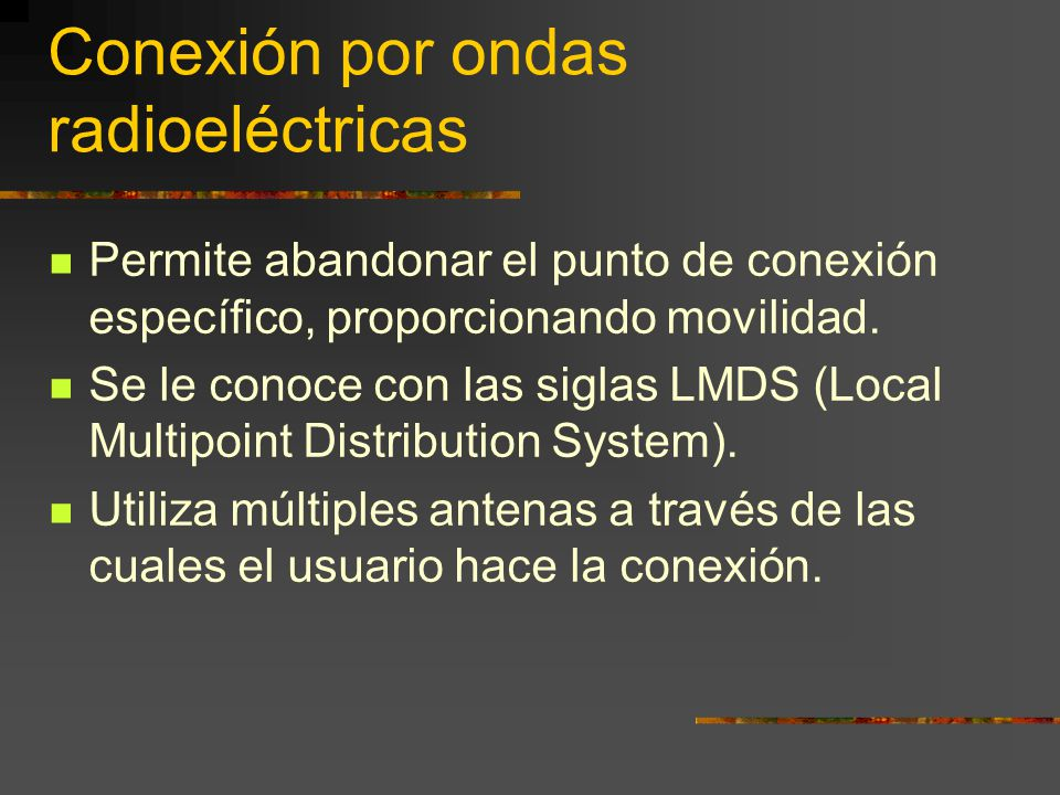 Conexión por ondas radioeléctricas Permite abandonar el punto de conexión específico, proporcionando movilidad. Se le conoce con las siglas LMDS (Loca