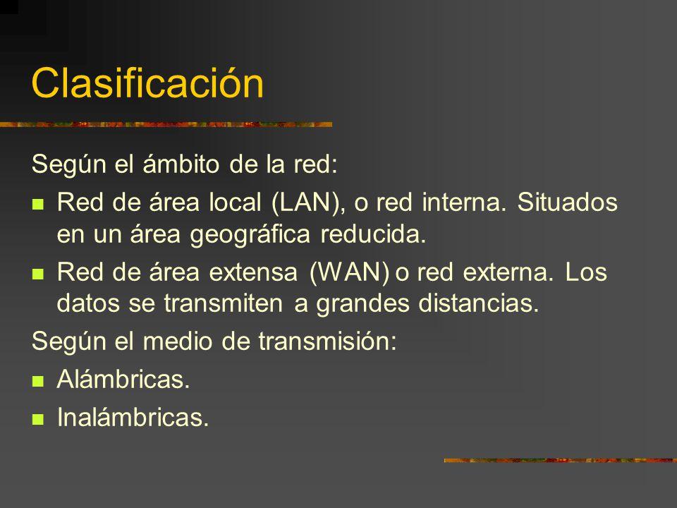 Clasificación Según el ámbito de la red: Red de área local (LAN), o red interna. Situados en un área geográfica reducida. Red de área extensa (WAN) o