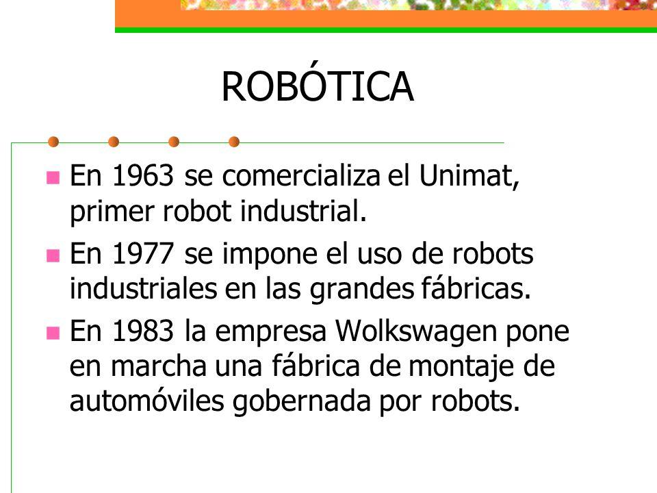 ROBÓTICA En 1963 se comercializa el Unimat, primer robot industrial. En 1977 se impone el uso de robots industriales en las grandes fábricas. En 1983