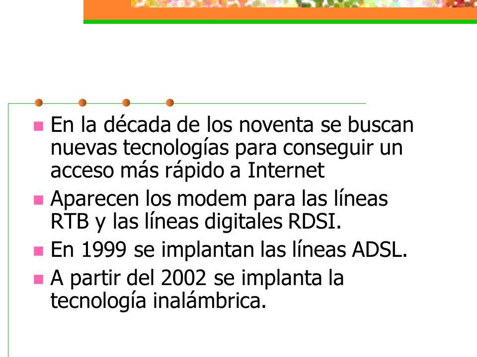 En la década de los noventa se buscan nuevas tecnologías para conseguir un acceso más rápido a Internet Aparecen los modem para las líneas RTB y las l
