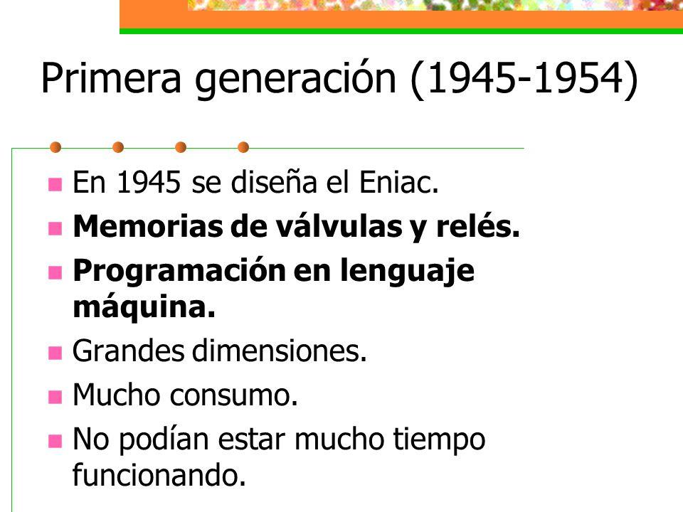 Primera generación (1945-1954) En 1945 se diseña el Eniac. Memorias de válvulas y relés. Programación en lenguaje máquina. Grandes dimensiones. Mucho