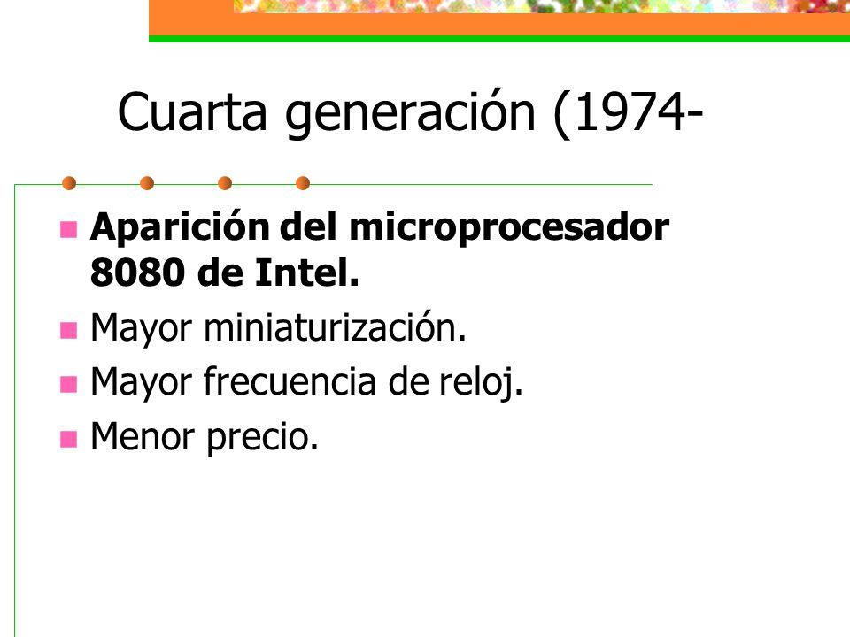 Cuarta generación (1974- Aparición del microprocesador 8080 de Intel. Mayor miniaturización. Mayor frecuencia de reloj. Menor precio.