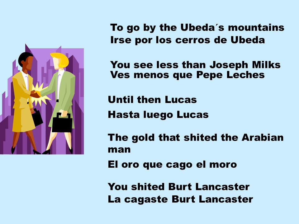 To go by the Ubeda´s mountains Irse por los cerros de Ubeda You see less than Joseph Milks Ves menos que Pepe Leches Until then Lucas Hasta luego Lucas The gold that shited the Arabian man El oro que cago el moro You shited Burt Lancaster La cagaste Burt Lancaster
