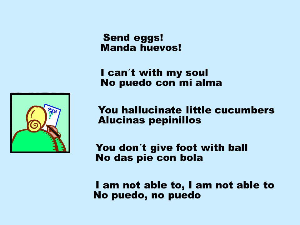 No puedo, no puedo Send eggs.Manda huevos.