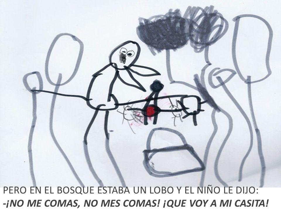 PERO EN EL BOSQUE ESTABA UN LOBO Y EL NIÑO LE DIJO: -¡NO ME COMAS, NO MES COMAS! ¡QUE VOY A MI CASITA!