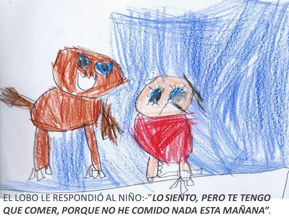 EL LOBO LE RESPONDIÓ AL NIÑO:-LO SIENTO, PERO TE TENGO QUE COMER, PORQUE NO HE COMIDO NADA ESTA MAÑANA.