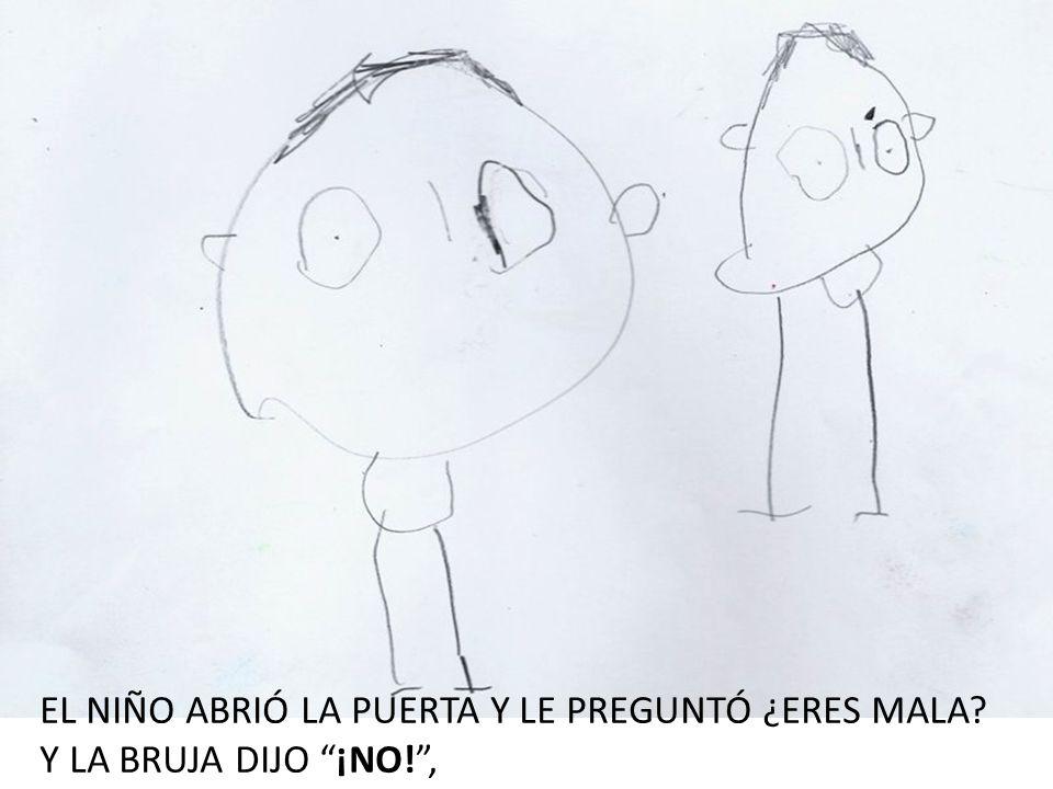 EL NIÑO ABRIÓ LA PUERTA Y LE PREGUNTÓ ¿ERES MALA? Y LA BRUJA DIJO ¡NO!,