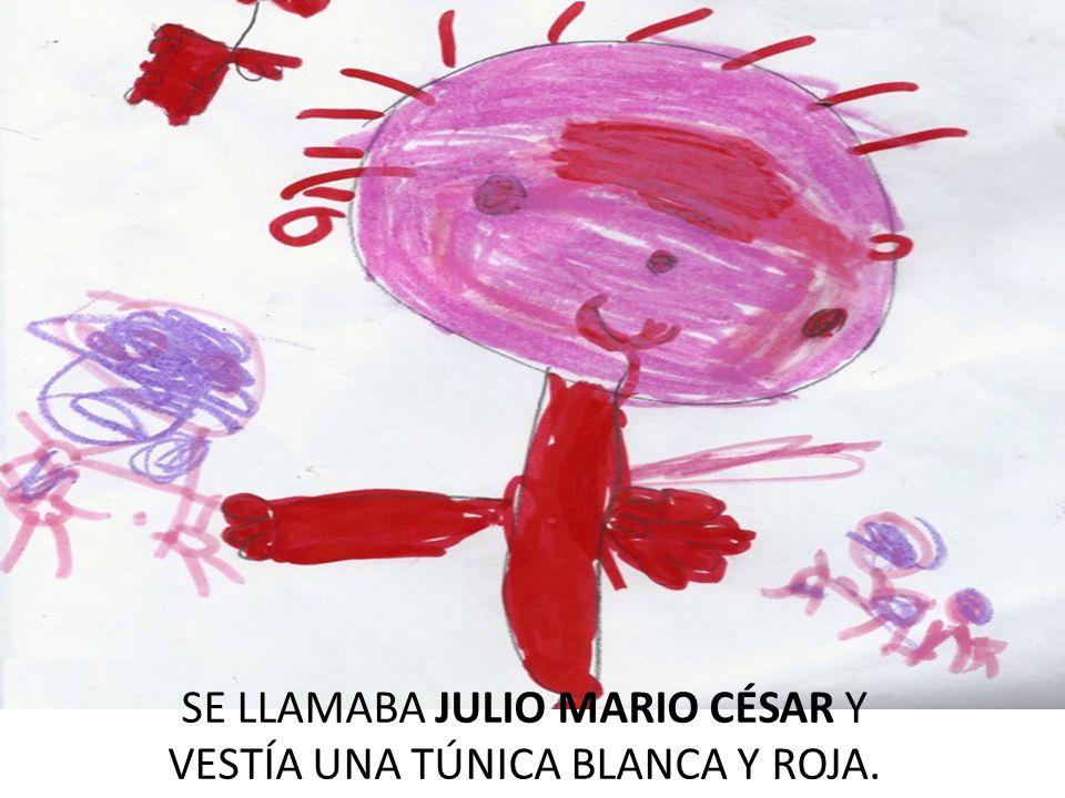 SE LLAMABA JULIO MARIO CÉSAR Y VESTÍA UNA TÚNICA BLANCA Y ROJA.