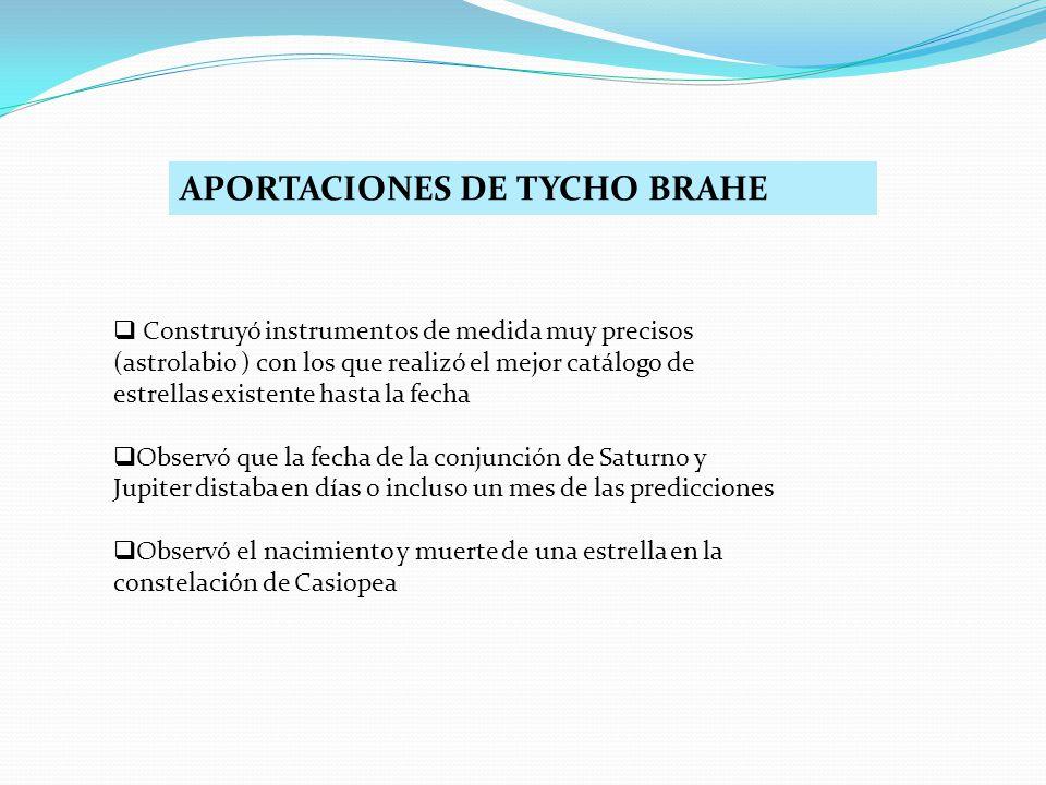 APORTACIONES DE TYCHO BRAHE Construyó instrumentos de medida muy precisos (astrolabio ) con los que realizó el mejor catálogo de estrellas existente h