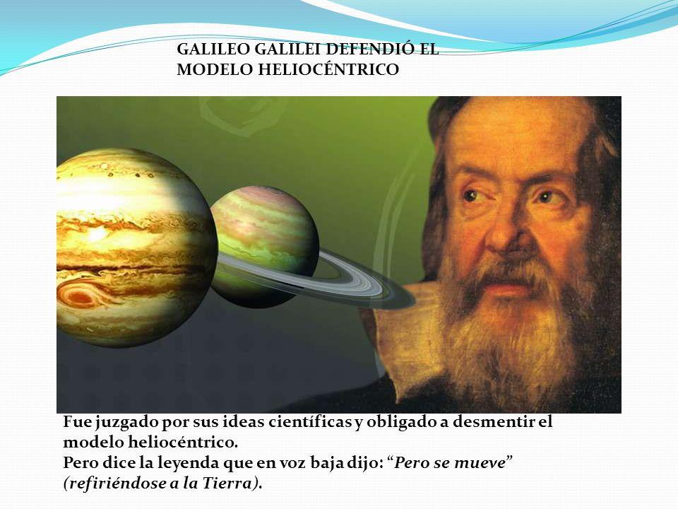 GALILEO GALILEI DEFENDIÓ EL MODELO HELIOCÉNTRICO Fue juzgado por sus ideas científicas y obligado a desmentir el modelo heliocéntrico. Pero dice la le
