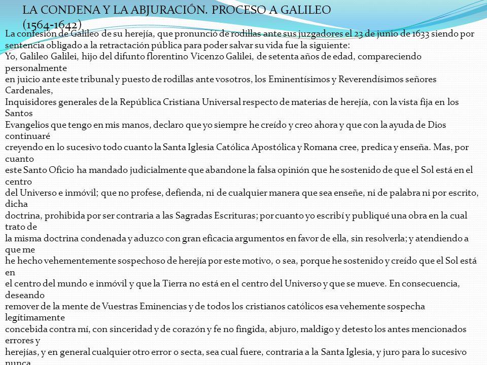LA CONDENA Y LA ABJURACIÓN. PROCESO A GALILEO (1564-1642) La confesión de Galileo de su herejía, que pronunció de rodillas ante sus juzgadores el 23 d