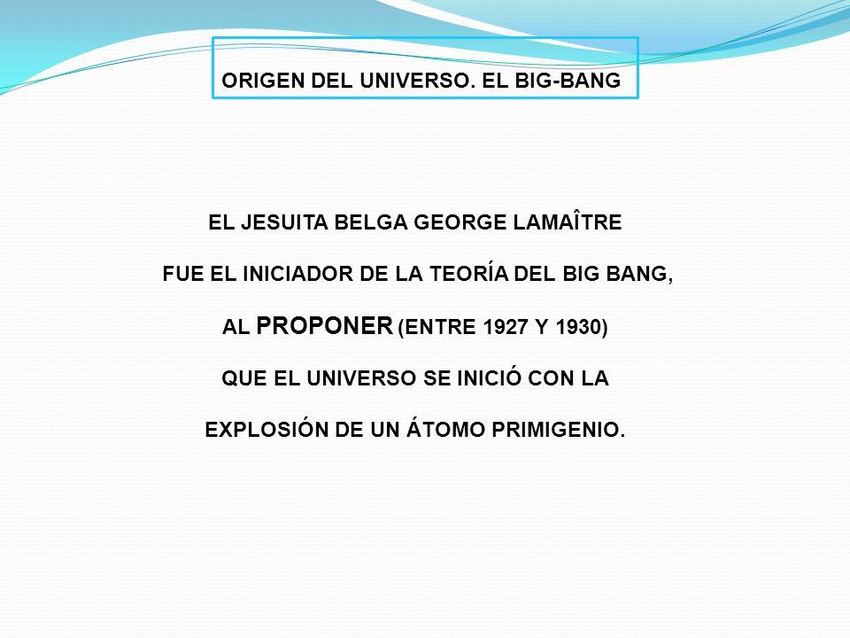 EL JESUITA BELGA GEORGE LAMAÎTRE FUE EL INICIADOR DE LA TEORÍA DEL BIG BANG, AL PROPONER (ENTRE 1927 Y 1930) QUE EL UNIVERSO SE INICIÓ CON LA EXPLOSIÓ