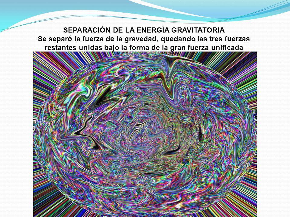 SEPARACIÓN DE LA ENERGÍA GRAVITATORIA Se separó la fuerza de la gravedad, quedando las tres fuerzas restantes unidas bajo la forma de la gran fuerza u