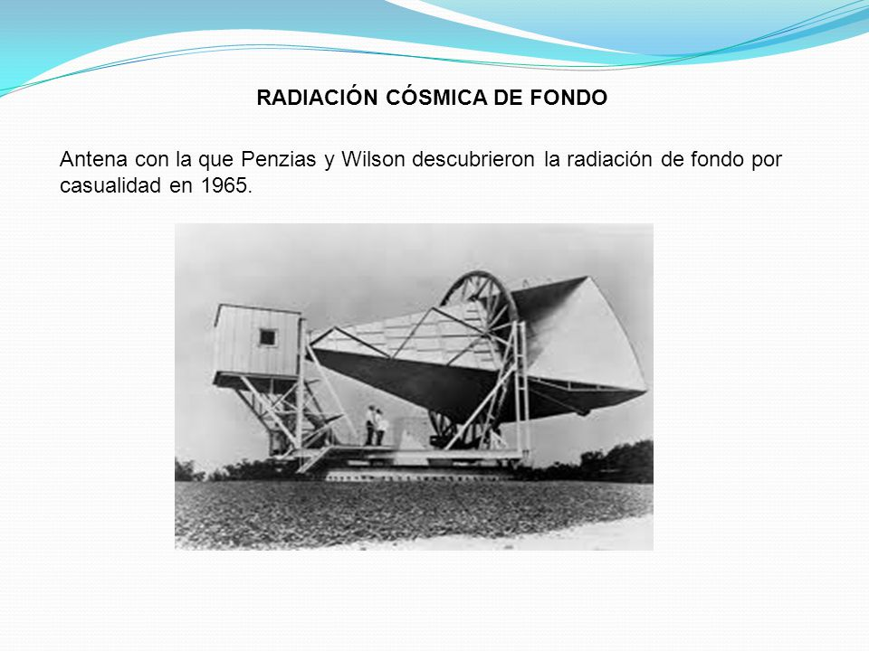 RADIACIÓN CÓSMICA DE FONDO Antena con la que Penzias y Wilson descubrieron la radiación de fondo por casualidad en 1965.