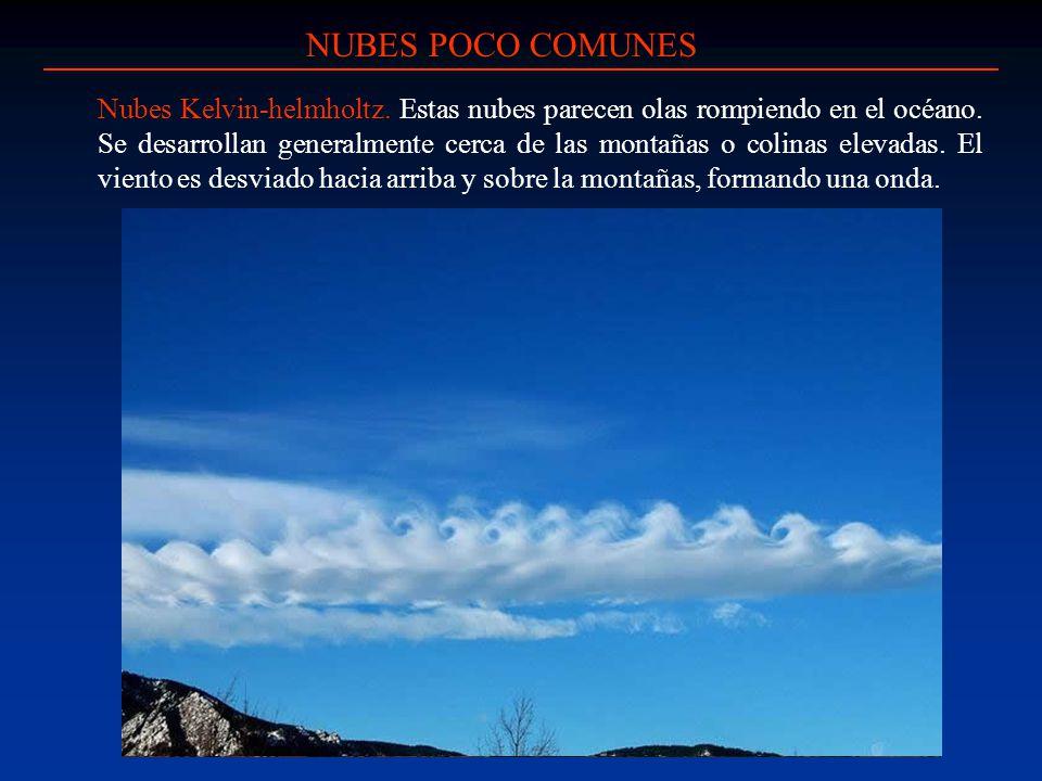 NUBES POCO COMUNES Nubes Kelvin-helmholtz. Estas nubes parecen olas rompiendo en el océano. Se desarrollan generalmente cerca de las montañas o colina