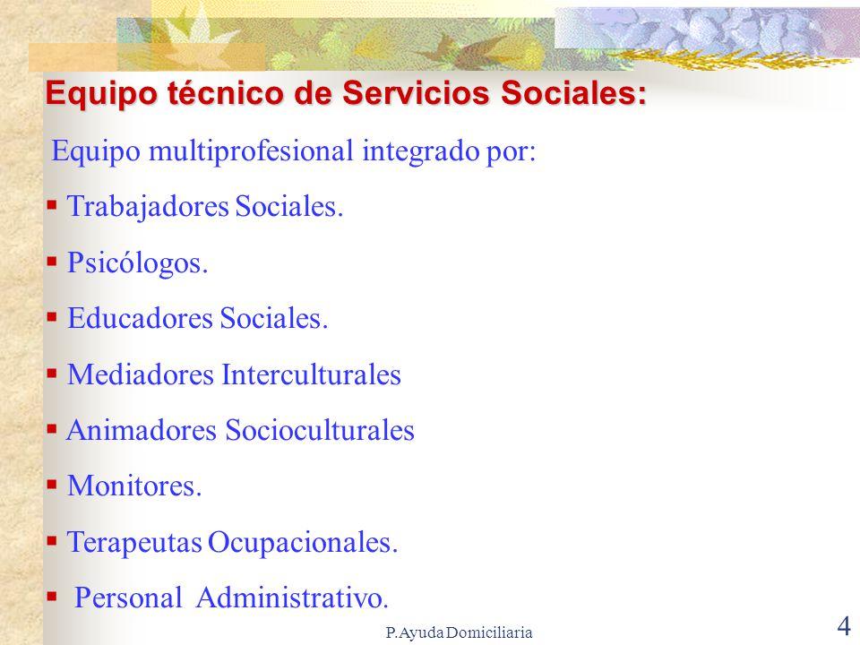 P.Ayuda Domiciliaria 4 Equipo técnico de Servicios Sociales: Equipo multiprofesional integrado por: Trabajadores Sociales.