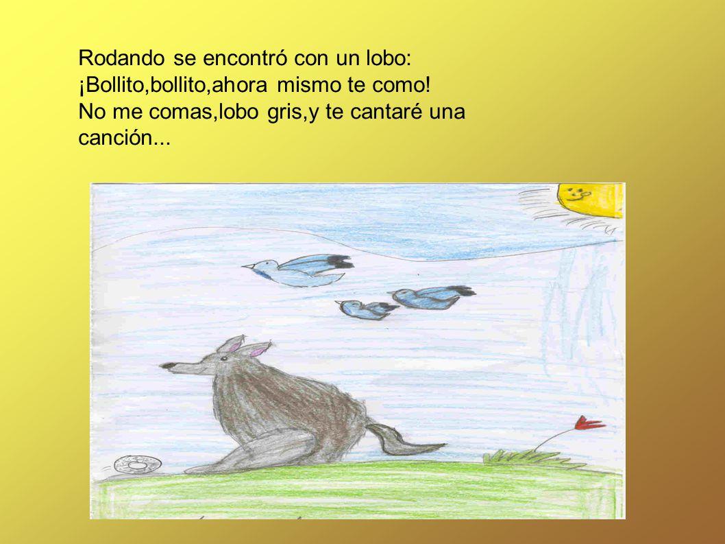 Rodando se encontró con un lobo: ¡Bollito,bollito,ahora mismo te como! No me comas,lobo gris,y te cantaré una canción...