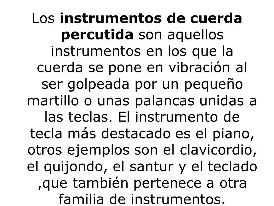 Los instrumentos de cuerda percutida son aquellos instrumentos en los que la cuerda se pone en vibración al ser golpeada por un pequeño martillo o una