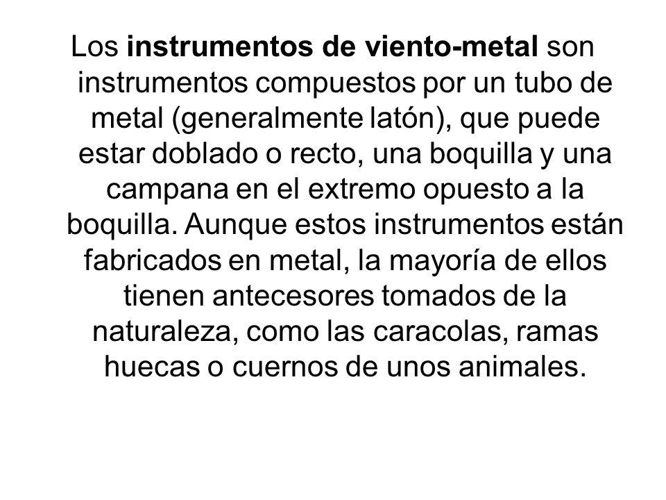 Los instrumentos de viento-metal son instrumentos compuestos por un tubo de metal (generalmente latón), que puede estar doblado o recto, una boquilla