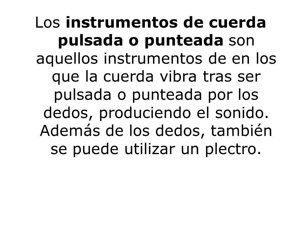 Los instrumentos de cuerda pulsada o punteada son aquellos instrumentos de en los que la cuerda vibra tras ser pulsada o punteada por los dedos, produ